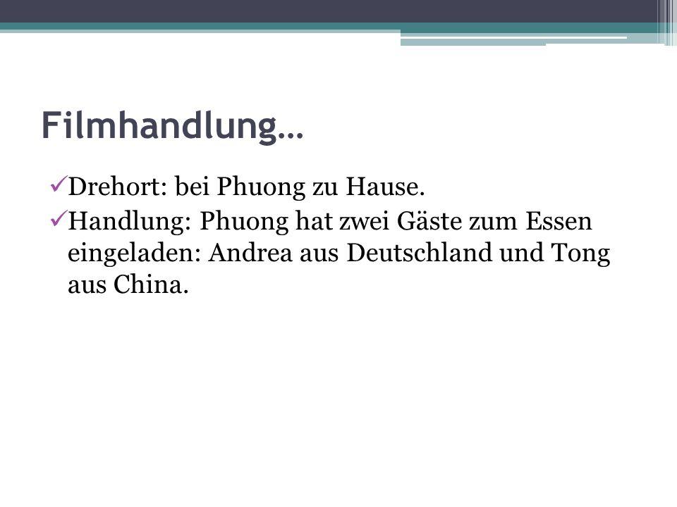 Filmhandlung… Drehort: bei Phuong zu Hause. Handlung: Phuong hat zwei Gäste zum Essen eingeladen: Andrea aus Deutschland und Tong aus China.