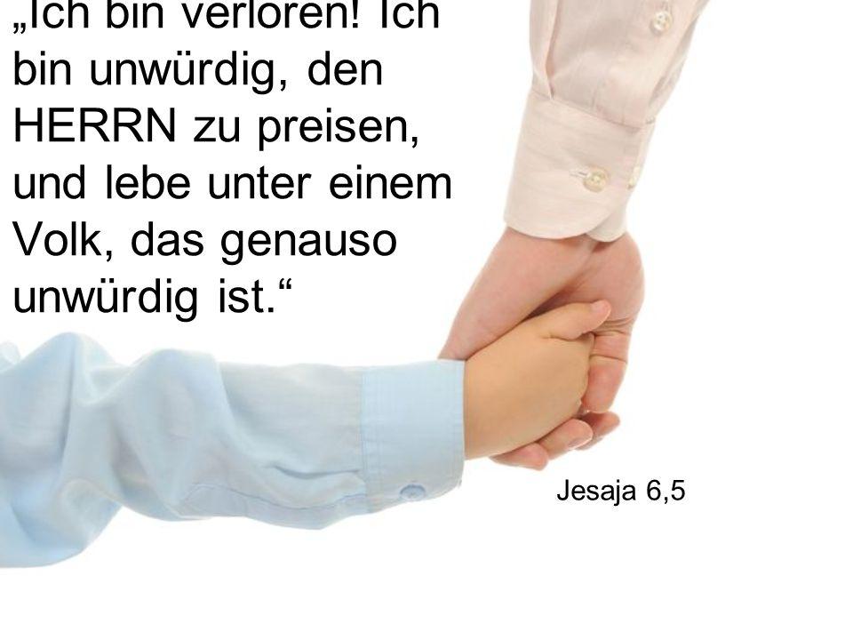 """""""Ich bin verloren! Ich bin unwürdig, den HERRN zu preisen, und lebe unter einem Volk, das genauso unwürdig ist."""" Jesaja 6,5"""
