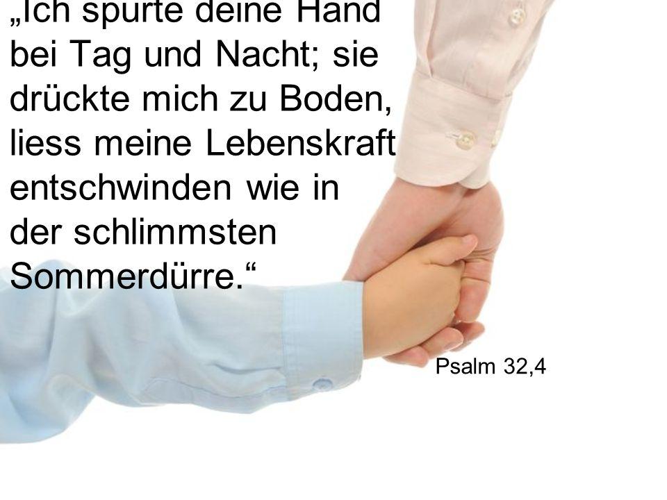 """""""Ich spürte deine Hand bei Tag und Nacht; sie drückte mich zu Boden, liess meine Lebenskraft entschwinden wie in der schlimmsten Sommerdürre. Psalm 32,4"""