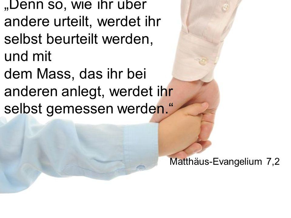 """""""Denn so, wie ihr über andere urteilt, werdet ihr selbst beurteilt werden, und mit dem Mass, das ihr bei anderen anlegt, werdet ihr selbst gemessen werden. Matthäus-Evangelium 7,2"""