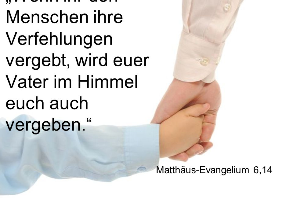 """""""Wenn ihr den Menschen ihre Verfehlungen vergebt, wird euer Vater im Himmel euch auch vergeben."""" Matthäus-Evangelium 6,14"""