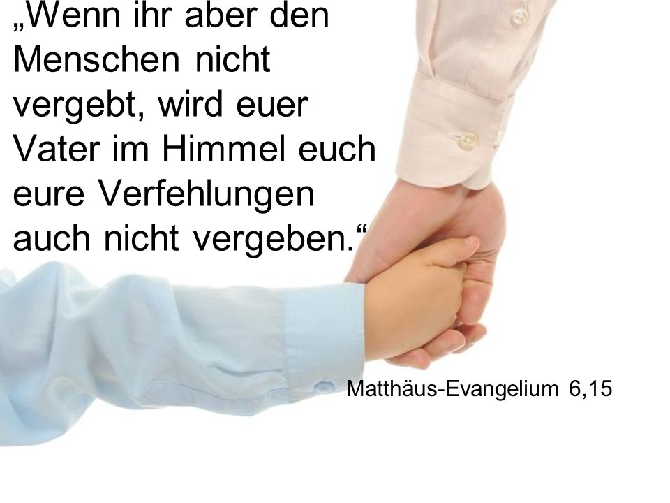 """""""Wenn ihr aber den Menschen nicht vergebt, wird euer Vater im Himmel euch eure Verfehlungen auch nicht vergeben. Matthäus-Evangelium 6,15"""
