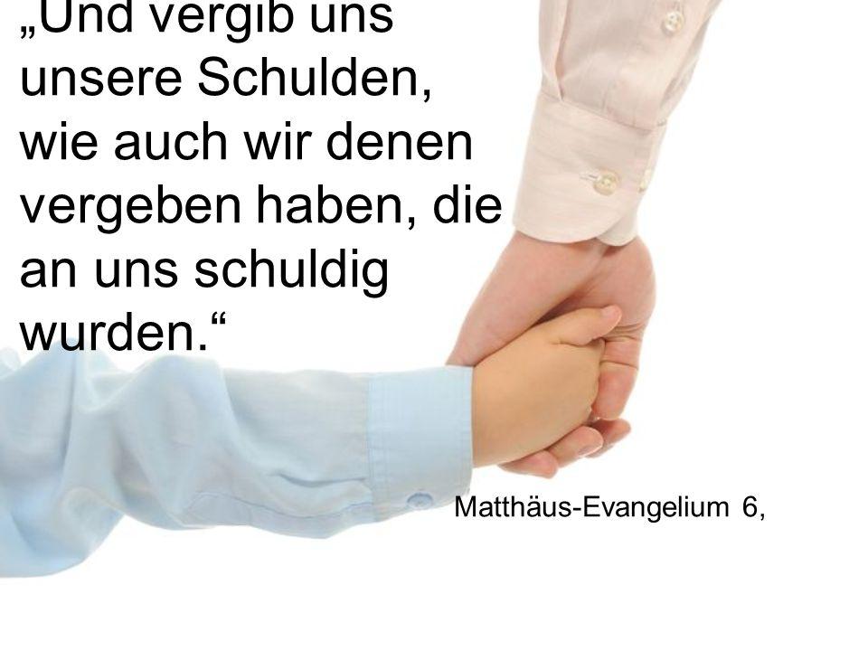 """""""Und vergib uns unsere Schulden, wie auch wir denen vergeben haben, die an uns schuldig wurden."""" Matthäus-Evangelium 6,"""
