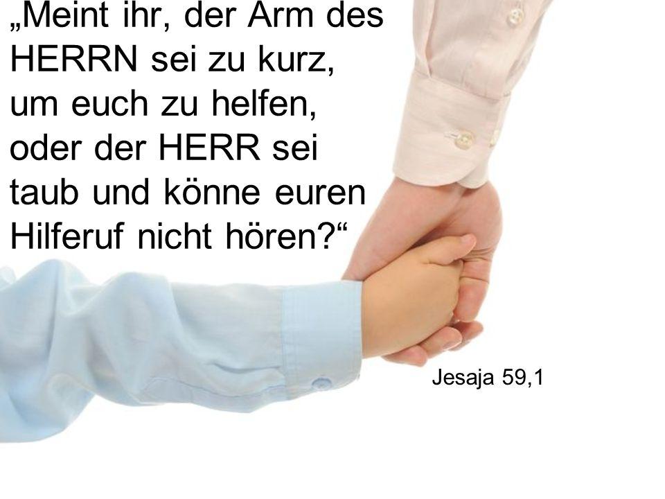 """""""Meint ihr, der Arm des HERRN sei zu kurz, um euch zu helfen, oder der HERR sei taub und könne euren Hilferuf nicht hören?"""" Jesaja 59,1"""