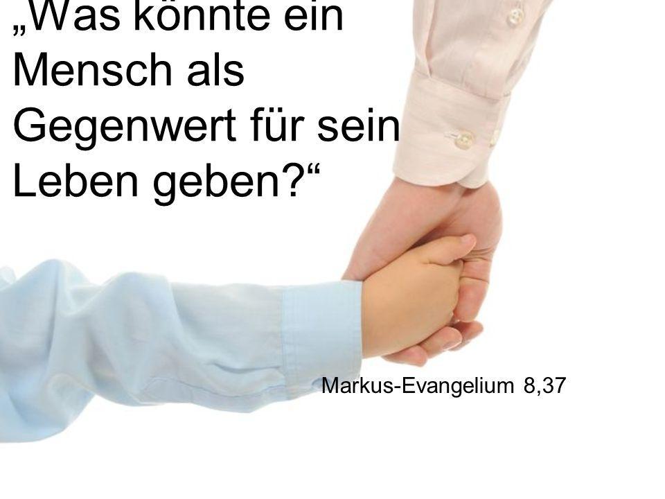 """""""Was könnte ein Mensch als Gegenwert für sein Leben geben?"""" Markus-Evangelium 8,37"""