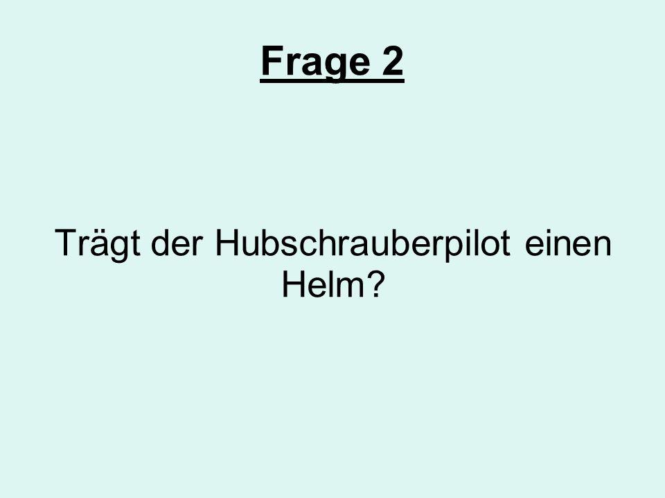 Frage 2 Trägt der Hubschrauberpilot einen Helm