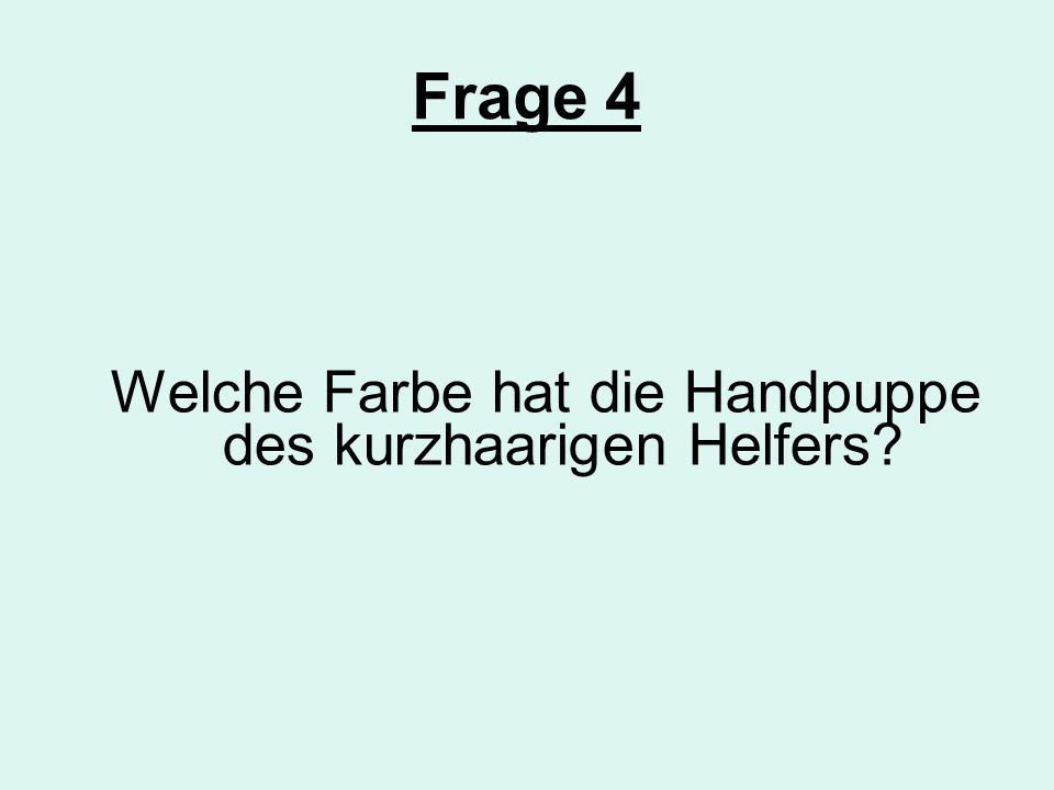 Frage 4 Welche Farbe hat die Handpuppe des kurzhaarigen Helfers?
