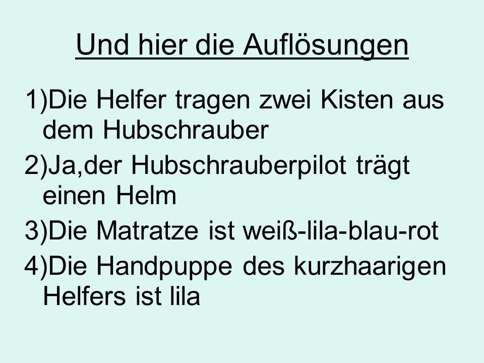 Und hier die Auflösungen 1)Die Helfer tragen zwei Kisten aus dem Hubschrauber 2)Ja,der Hubschrauberpilot trägt einen Helm 3)Die Matratze ist weiß-lila