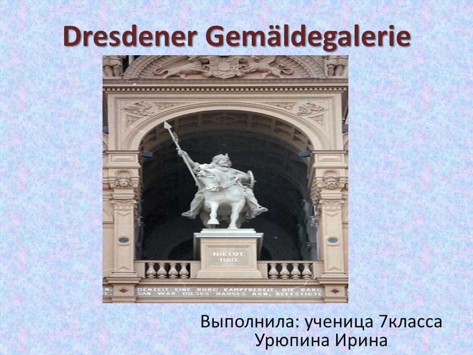 Dresdener Gemäldegalerie Выполнила: ученица 7класса Урюпина Ирина