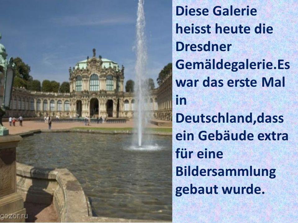 Diese Galerie heisst heute die Dresdner Gemäldegalerie.Es war das erste Mal in Deutschland,dass ein Gebäude extra für eine Bildersammlung gebaut wurde.