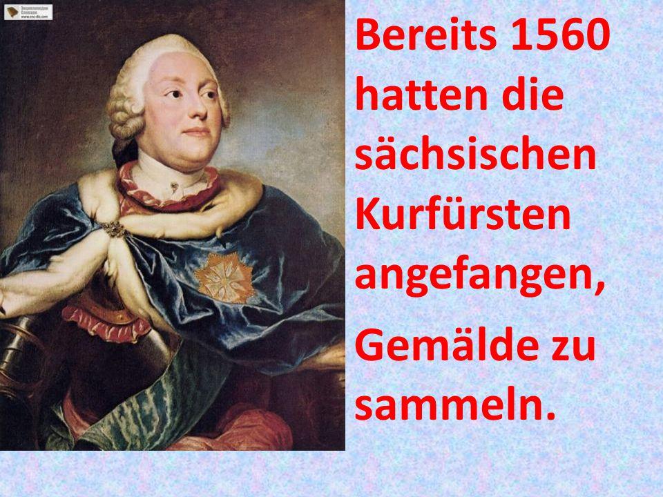 Bereits 1560 hatten die sächsischen Kurfürsten angefangen, Gemälde zu sammeln.