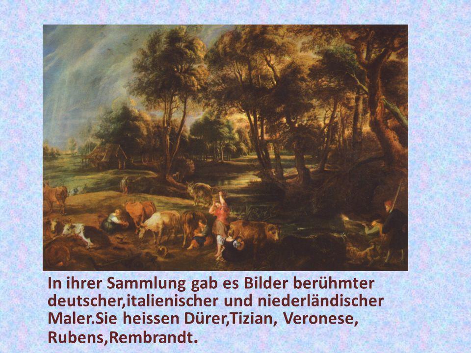 In ihrer Sammlung gab es Bilder berühmter deutscher,italienischer und niederländischer Maler.Sie heissen Dürer,Tizian, Veronese, Rubens,Rembrandt.