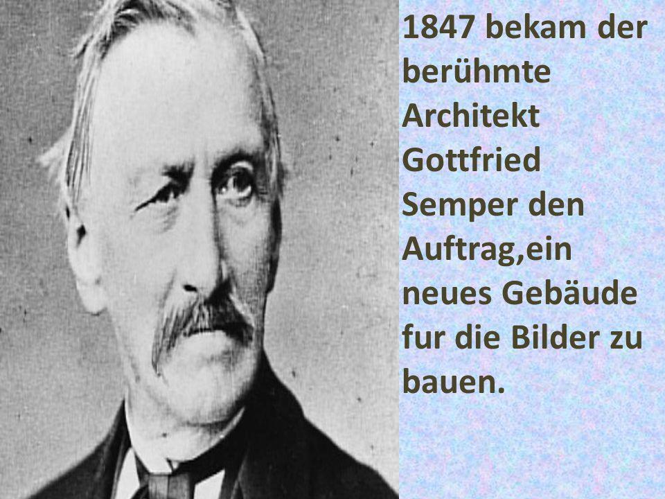 1847 bekam der berühmte Architekt Gottfried Semper den Auftrag,ein neues Gebäude fur die Bilder zu bauen.