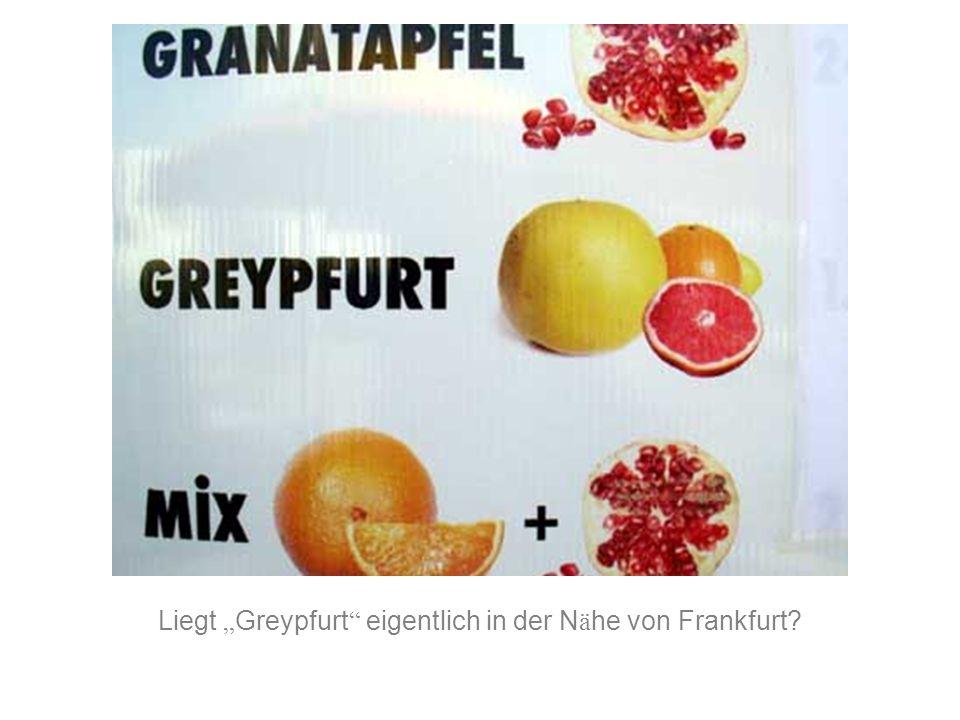 """Liegt """" Greypfurt """" eigentlich in der N ä he von Frankfurt?"""