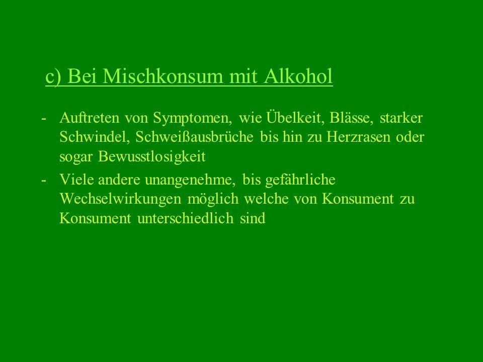 c) Bei Mischkonsum mit Alkohol -Auftreten von Symptomen, wie Übelkeit, Blässe, starker Schwindel, Schweißausbrüche bis hin zu Herzrasen oder sogar Bew