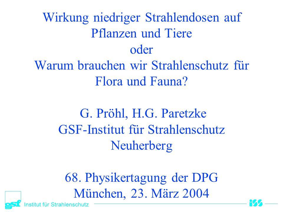 Wirkung niedriger Strahlendosen auf Pflanzen und Tiere oder Warum brauchen wir Strahlenschutz für Flora und Fauna? G. Pröhl, H.G. Paretzke GSF-Institu
