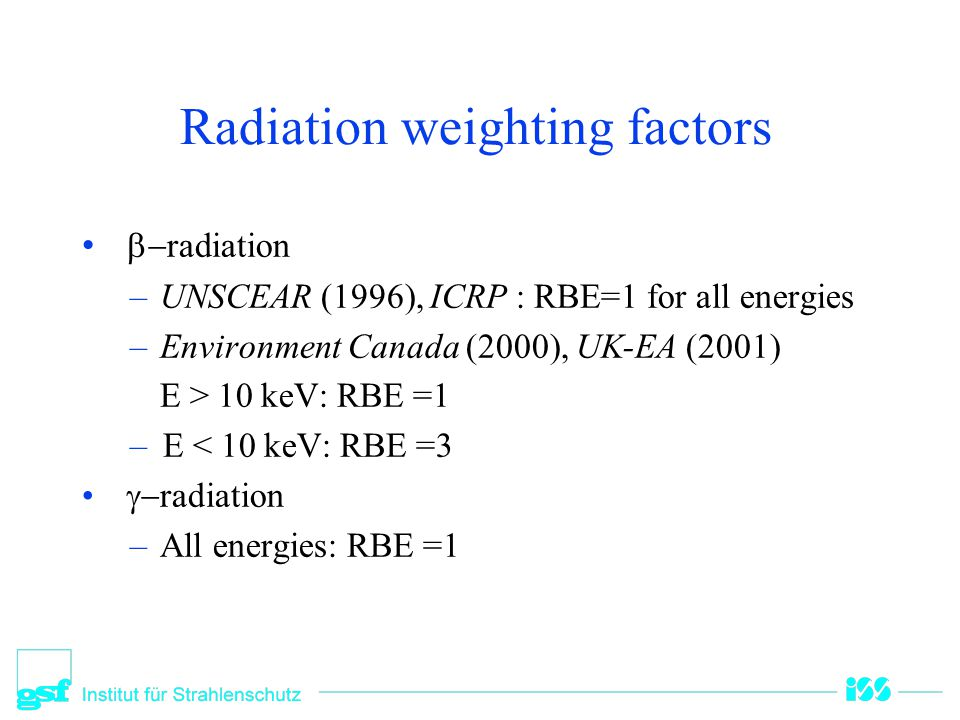 Radiation weighting factors  radiation –UNSCEAR (1996), ICRP : RBE=1 for all energies –Environment Canada (2000), UK-EA (2001) E > 10 keV: RBE =1 –E < 10 keV: RBE =3  radiation –All energies: RBE =1