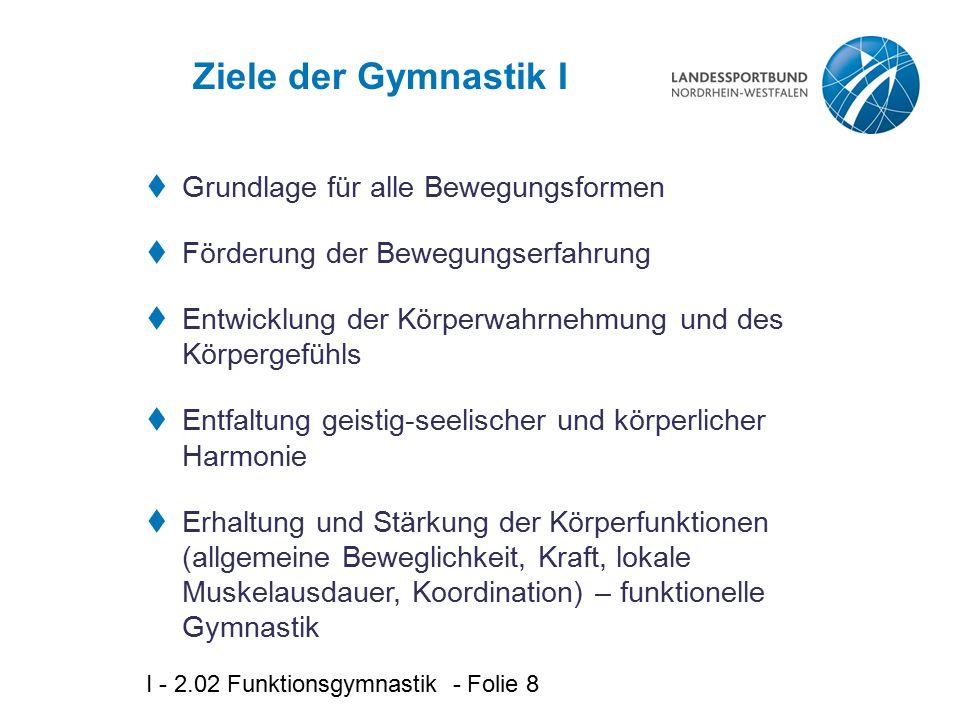 I - 2.02 Funktionsgymnastik - Folie 9 Ziele der Gymnastik II  Kontaktförderung zu anderen Teilnehmenden  einander helfen, sich einordnen in die Gruppe  Freude an der Bewegung erfahren  Interesse für weitere Bewegungserfahrung wecken  Selbstbewusstsein und Selbstvertrauen stärken