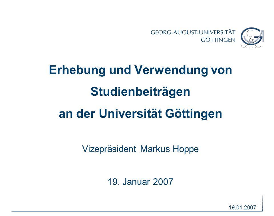 19.01.2007 Erhebung und Verwendung von Studienbeiträgen an der Universität Göttingen Vizepräsident Markus Hoppe 19. Januar 2007