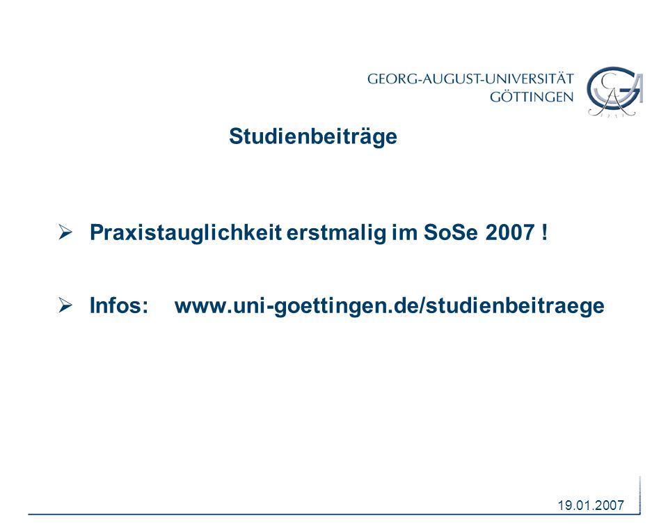 19.01.2007 Studienbeiträge  Praxistauglichkeit erstmalig im SoSe 2007 !  Infos: www.uni-goettingen.de/studienbeitraege