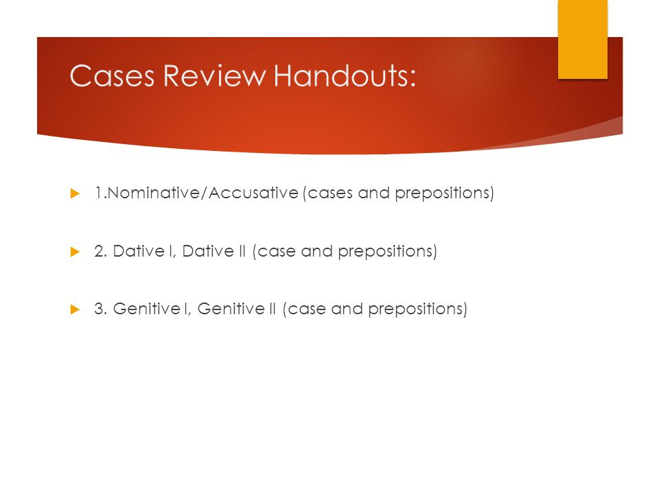 Cases Review Handouts:  1.Nominative/Accusative (cases and prepositions)  2. Dative I, Dative II (case and prepositions)  3. Genitive I, Genitive I