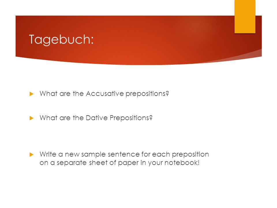Tagebuch:  What are the Accusative prepositions?  What are the Dative Prepositions?  Write a new sample sentence for each preposition on a separate
