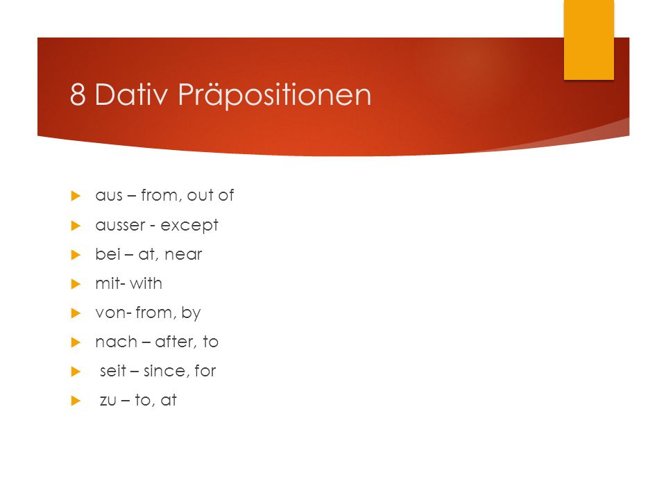 8 Dativ Präpositionen  aus – from, out of  ausser - except  bei – at, near  mit- with  von- from, by  nach – after, to  seit – since, for  zu – to, at