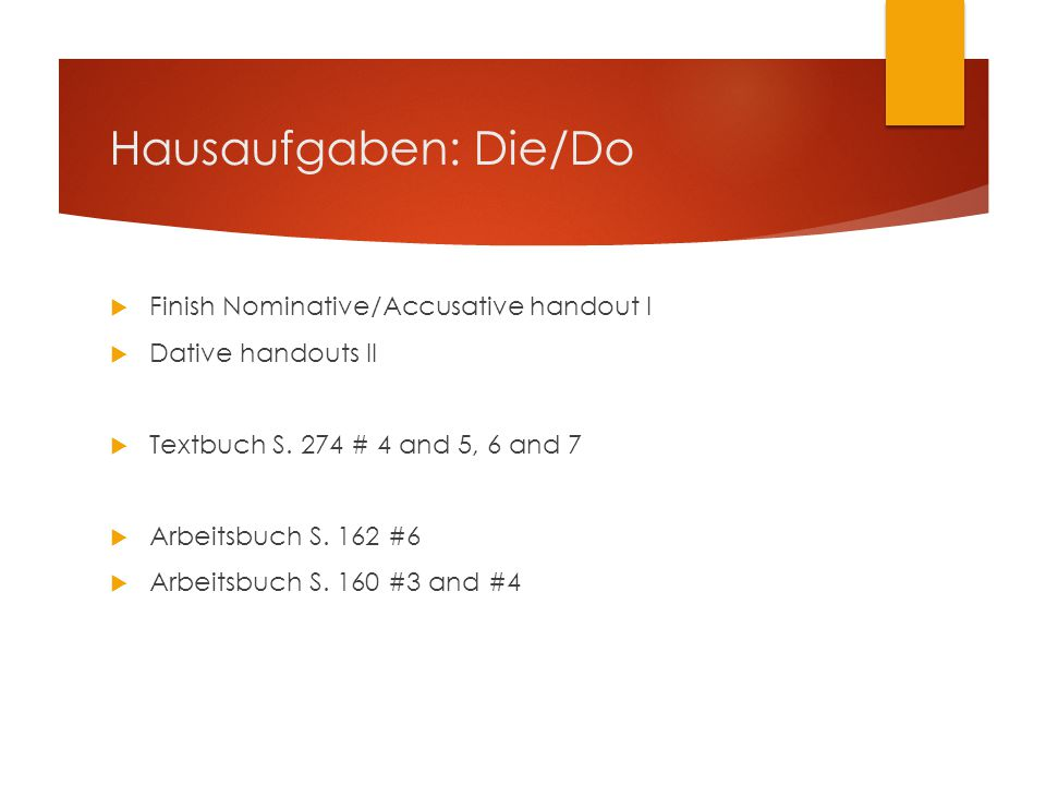 Hausaufgaben: Die/Do  Finish Nominative/Accusative handout I  Dative handouts II  Textbuch S. 274 # 4 and 5, 6 and 7  Arbeitsbuch S. 162 #6  Arbe