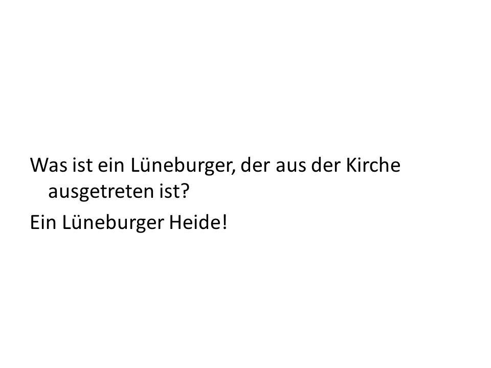 Was ist ein Lüneburger, der aus der Kirche ausgetreten ist? Ein Lüneburger Heide!