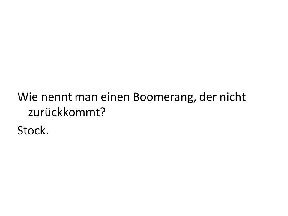 Wie nennt man einen Boomerang, der nicht zurückkommt? Stock.