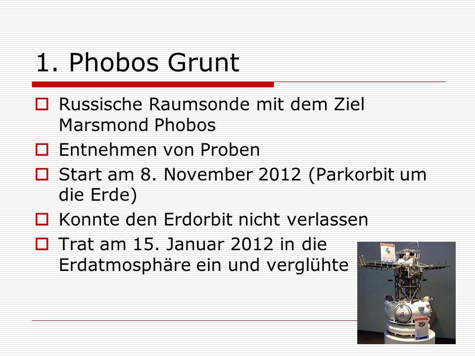 1. Phobos Grunt  Russische Raumsonde mit dem Ziel Marsmond Phobos  Entnehmen von Proben  Start am 8. November 2012 (Parkorbit um die Erde)  Konnte
