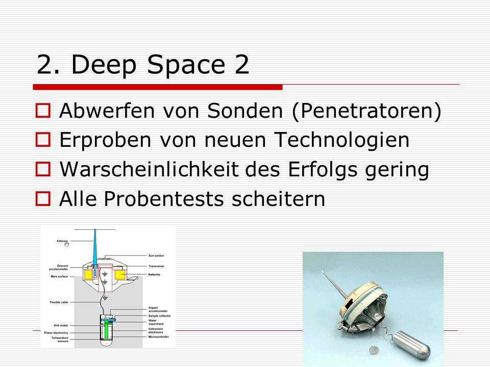 2. Deep Space 2  Abwerfen von Sonden (Penetratoren)  Erproben von neuen Technologien  Warscheinlichkeit des Erfolgs gering  Alle Probentests schei