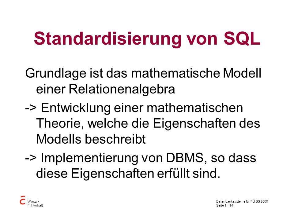 Datenbanksysteme für FÜ SS 2000 Seite 1 - 14 Worzyk FH Anhalt Standardisierung von SQL Grundlage ist das mathematische Modell einer Relationenalgebra -> Entwicklung einer mathematischen Theorie, welche die Eigenschaften des Modells beschreibt -> Implementierung von DBMS, so dass diese Eigenschaften erfüllt sind.