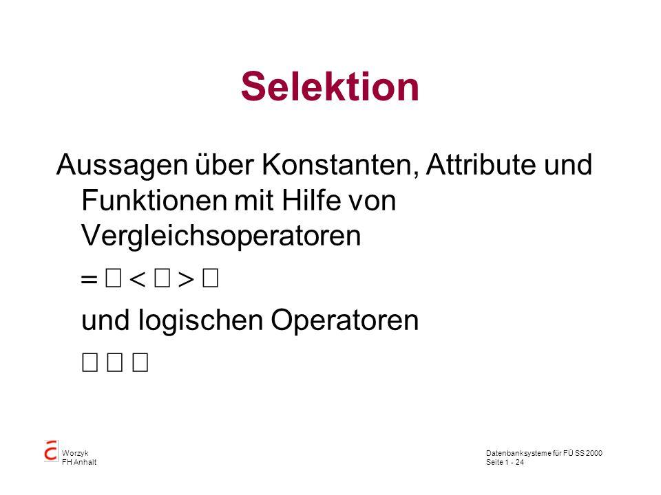 Datenbanksysteme für FÜ SS 2000 Seite 1 - 24 Worzyk FH Anhalt Selektion Aussagen über Konstanten, Attribute und Funktionen mit Hilfe von Vergleichsoperatoren  und logischen Operatoren 