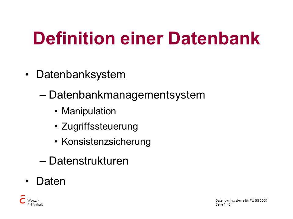 Datenbanksysteme für FÜ SS 2000 Seite 1 - 5 Worzyk FH Anhalt Definition einer Datenbank Datenbanksystem –Datenbankmanagementsystem Manipulation Zugriffssteuerung Konsistenzsicherung –Datenstrukturen Daten