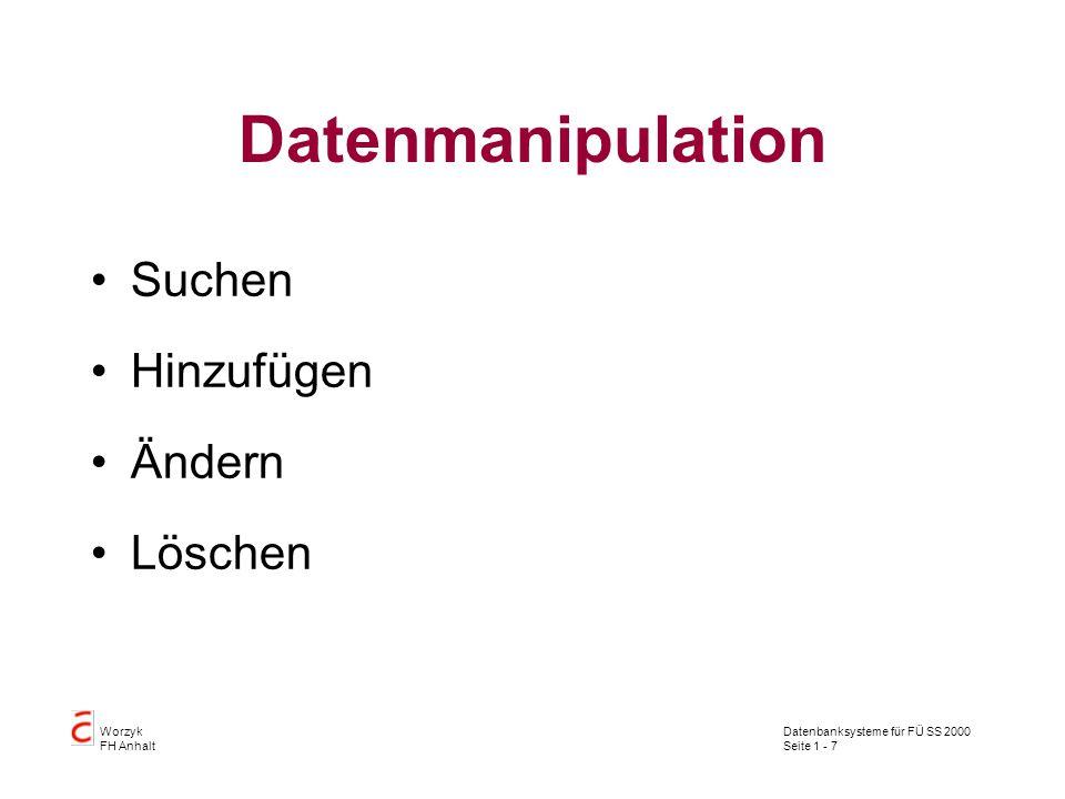 Datenbanksysteme für FÜ SS 2000 Seite 1 - 7 Worzyk FH Anhalt Datenmanipulation Suchen Hinzufügen Ändern Löschen