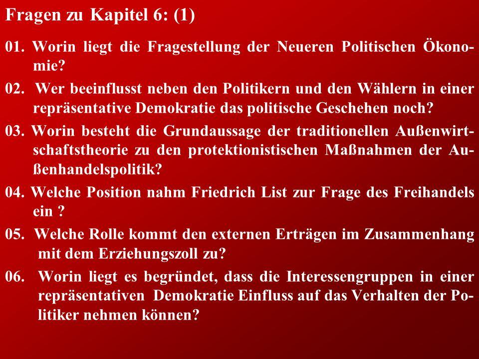 Fragen zu Kapitel 6: (1) 01. Worin liegt die Fragestellung der Neueren Politischen Ökono- mie? 02. Wer beeinflusst neben den Politikern und den Wähler