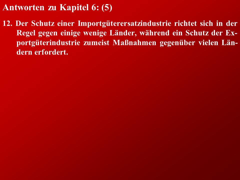 Antworten zu Kapitel 6: (5) 12. Der Schutz einer Importgüterersatzindustrie richtet sich in der Regel gegen einige wenige Länder, während ein Schutz d