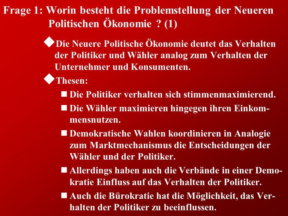 Frage 1: Worin besteht die Problemstellung der Neueren Politischen Ökonomie ? (1) u Die Neuere Politische Ökonomie deutet das Verhalten der Politiker
