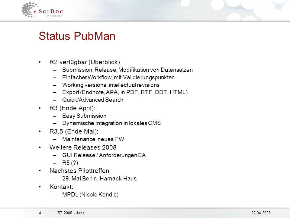 422.04.2008BT 2008 - Jena Status PubMan R2 verfügbar (Überblick) –Submission, Release, Modifikation von Datensätzen –Einfacher Workflow, mit Validierungspunkten –Working versions, intellectual revisions –Export (Endnote, APA, in PDF, RTF, ODT, HTML) –Quick/Advanced Search R3 (Ende April): –Easy Submission –Dynamische Integration in lokales CMS R3.5 (Ende Mai): –Maintenance, neues FW Weitere Releases 2008 –GUI Release / Anforderungen EA –R5 ( ) Nächstes Pilottreffen –29.
