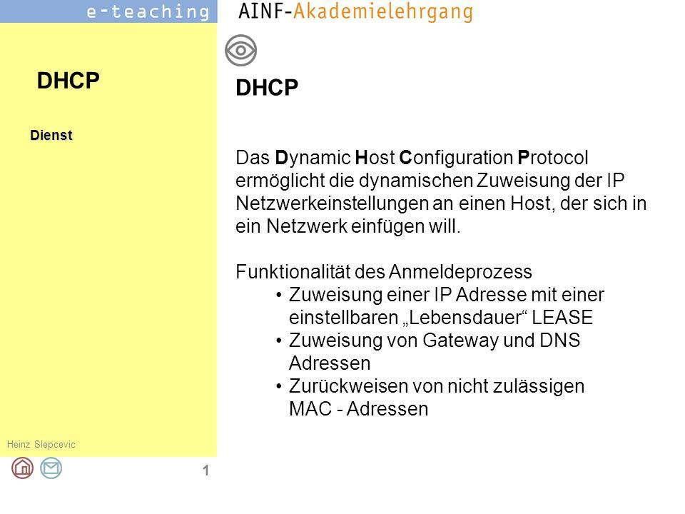 Heinz Slepcevic 1 Dienst DHCP Das Dynamic Host Configuration Protocol ermöglicht die dynamischen Zuweisung der IP Netzwerkeinstellungen an einen Host,