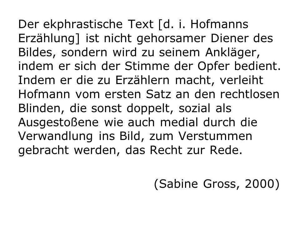 Der ekphrastische Text [d. i. Hofmanns Erzählung] ist nicht gehorsamer Diener des Bildes, sondern wird zu seinem Ankläger, indem er sich der Stimme de