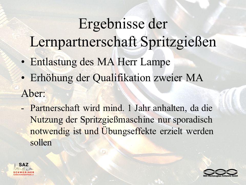Ergebnisse der Lernpartnerschaft Spritzgießen Entlastung des MA Herr Lampe Erhöhung der Qualifikation zweier MA Aber: -Partnerschaft wird mind.