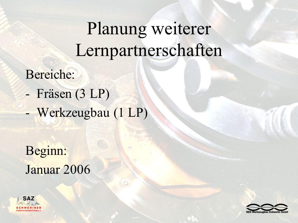 Planung weiterer Lernpartnerschaften Bereiche: -Fräsen (3 LP) -Werkzeugbau (1 LP) Beginn: Januar 2006