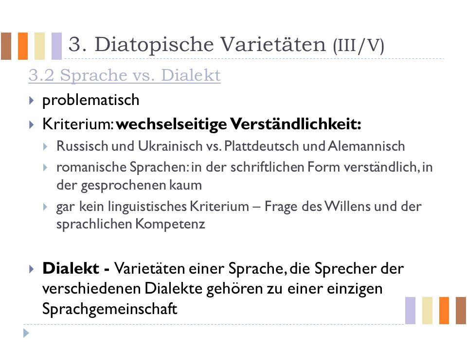 3. Diatopische Varietäten (III/V) 3.2 Sprache vs. Dialekt  problematisch  Kriterium: wechselseitige Verständlichkeit:  Russisch und Ukrainisch vs.