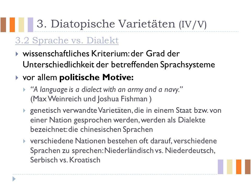 3. Diatopische Varietäten (IV/V) 3.2 Sprache vs. Dialekt  wissenschaftliches Kriterium: der Grad der Unterschiedlichkeit der betreffenden Sprachsyste