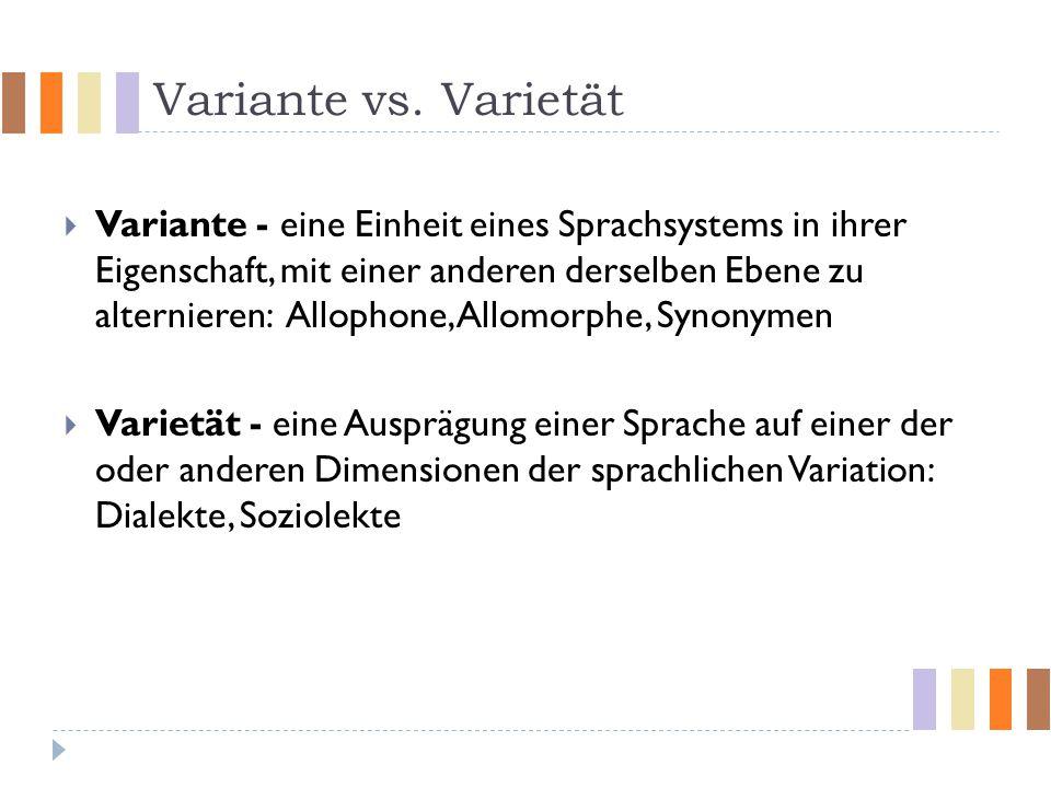 Variante vs. Varietät  Variante - eine Einheit eines Sprachsystems in ihrer Eigenschaft, mit einer anderen derselben Ebene zu alternieren: Allophone,