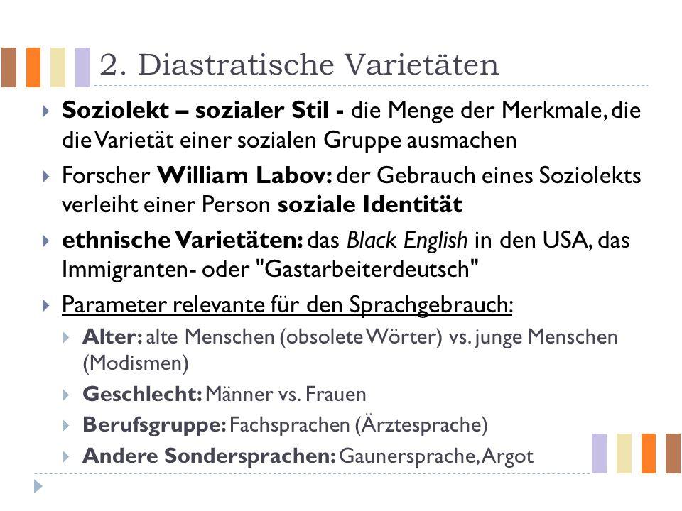 2. Diastratische Varietäten  Soziolekt – sozialer Stil - die Menge der Merkmale, die die Varietät einer sozialen Gruppe ausmachen  Forscher William