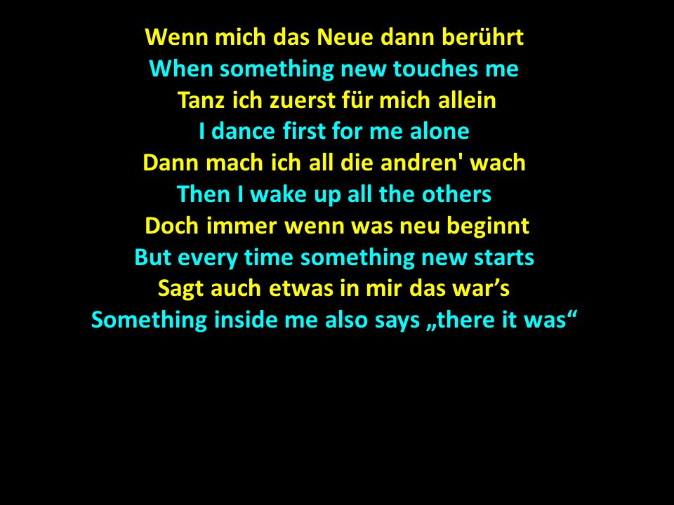 "Wenn mich das Neue dann berührt When something new touches me Tanz ich zuerst für mich allein I dance first for me alone Dann mach ich all die andren wach Then I wake up all the others Doch immer wenn was neu beginnt Doch immer wenn was neu beginnt But every time something new starts Sagt auch etwas in mir das war's Something inside me also says ""there it was"