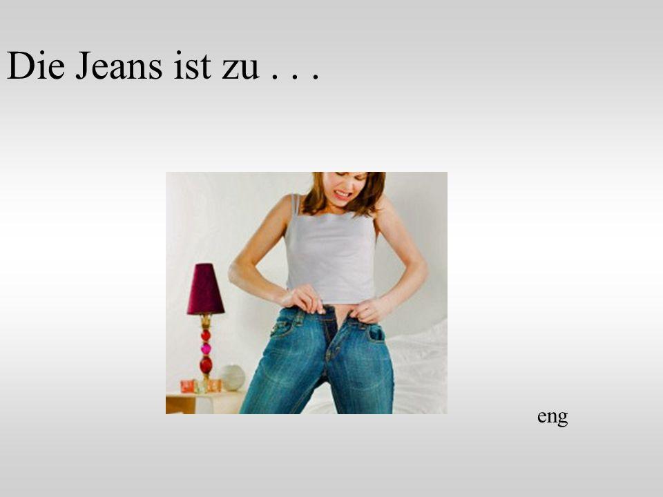 Die Jeans ist zu... eng